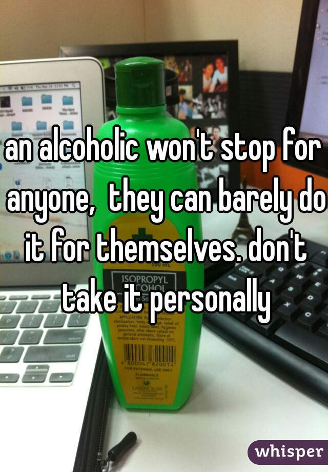 an alcoholic won't stop for anyone,  they can barely do it for themselves. don't take it personally