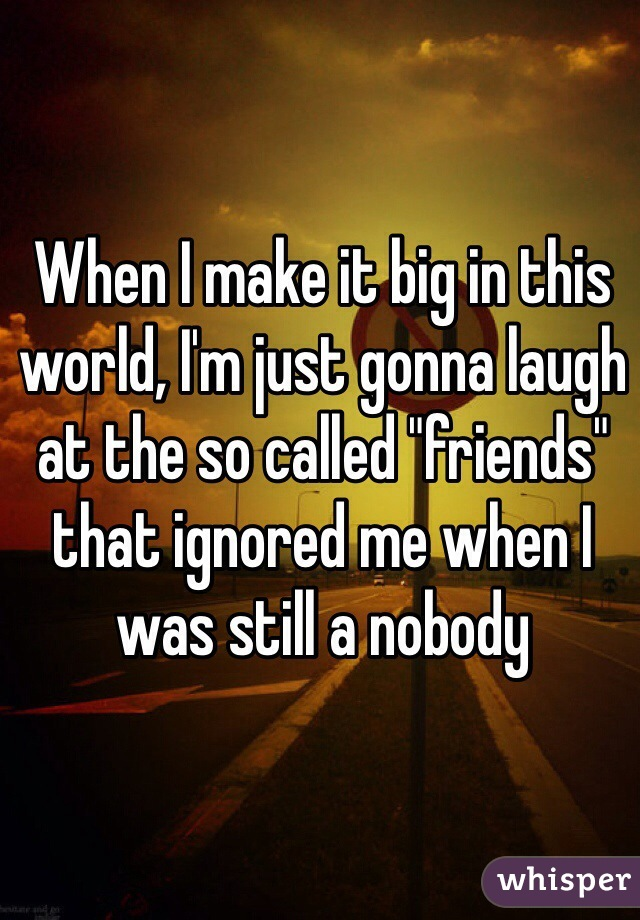 """When I make it big in this world, I'm just gonna laugh at the so called """"friends"""" that ignored me when I was still a nobody"""