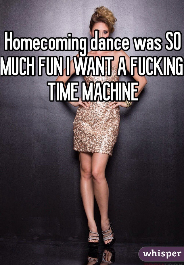Homecoming dance was SO MUCH FUN I WANT A FUCKING TIME MACHINE
