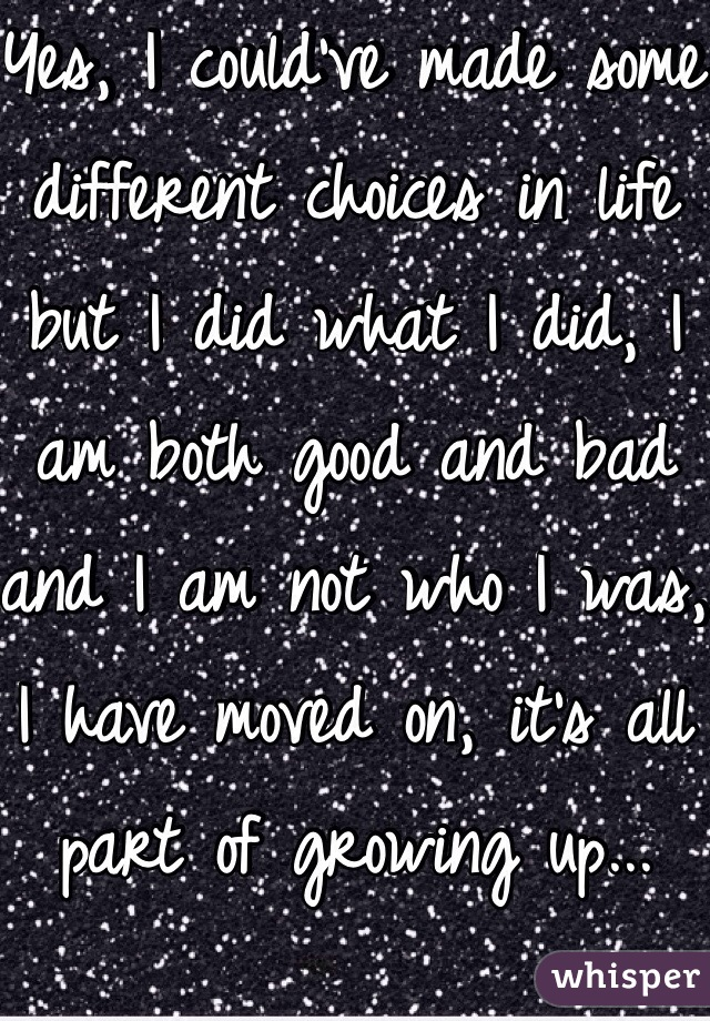 Yes, I could've made some different choices in life but I did what I did, I am both good and bad and I am not who I was, I have moved on, it's all part of growing up...