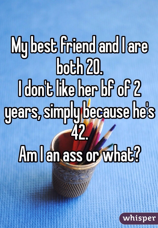 My best friend and I are both 20.  I don't like her bf of 2 years, simply because he's 42. Am I an ass or what?