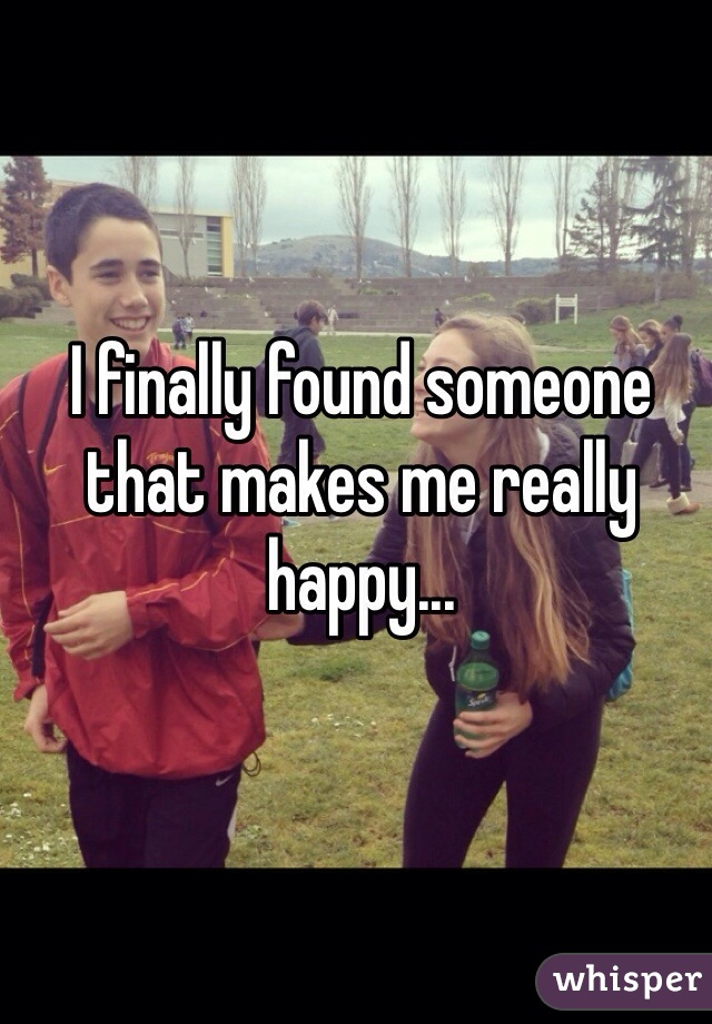 I finally found someone that makes me really happy...