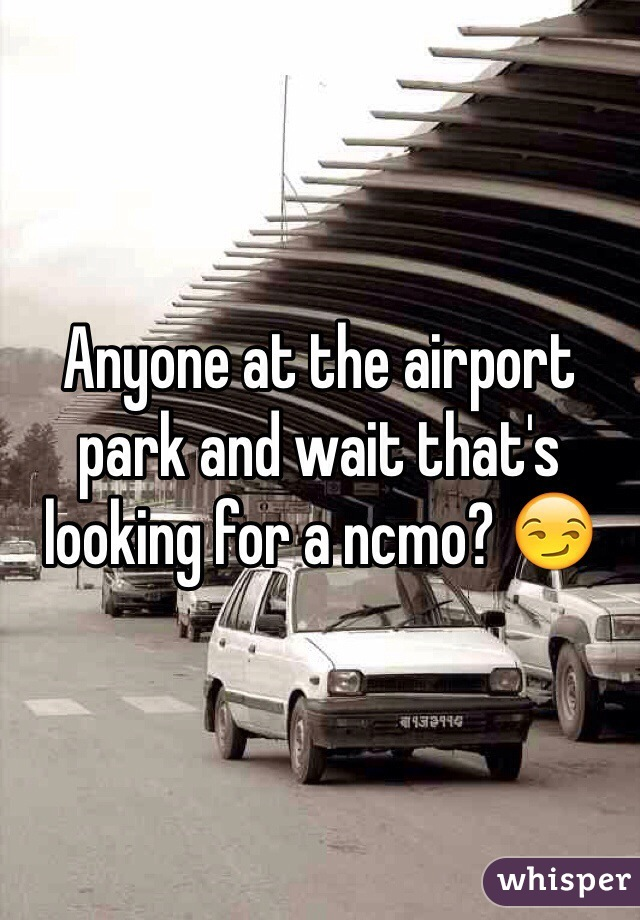 Anyone at the airport park and wait that's looking for a ncmo? 😏
