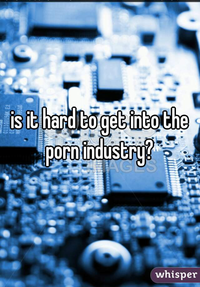 is it hard to get into the porn industry?