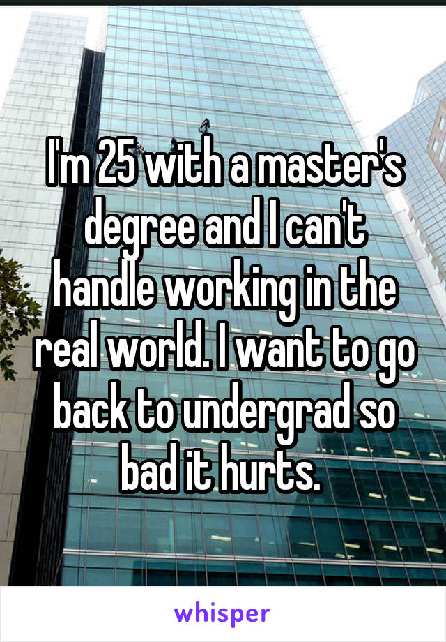 I'm 25 with a master's degree and I can't handle working in the real world. I want to go back to undergrad so bad it hurts.