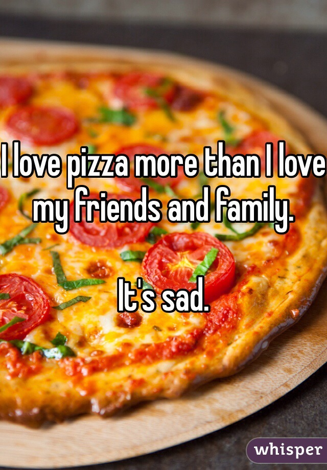 I love pizza more than I love my friends and family.  It's sad.