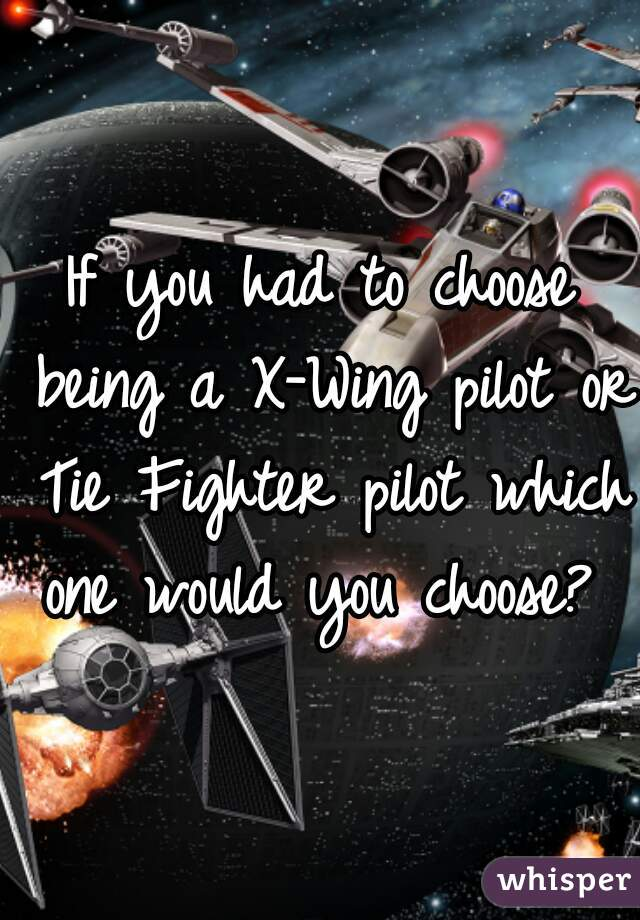 If you had to choose being a X-Wing pilot or Tie Fighter pilot which one would you choose?