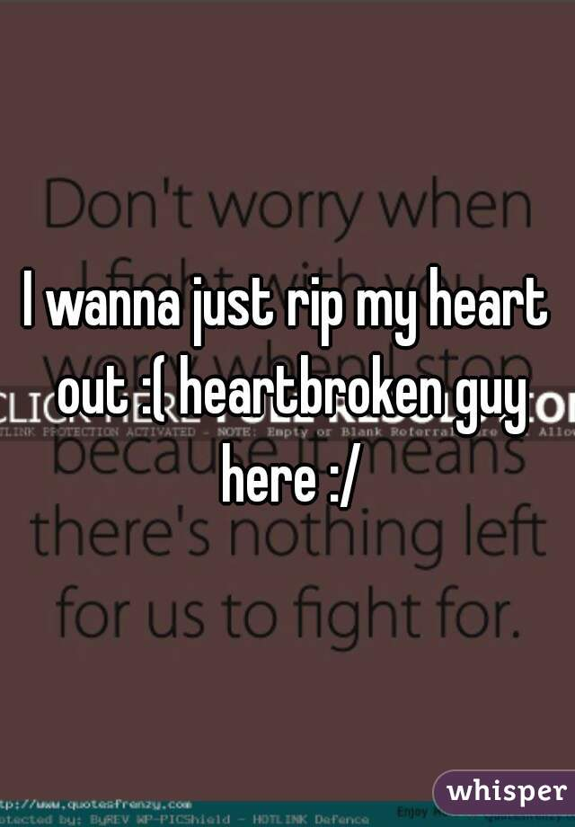 I wanna just rip my heart out :( heartbroken guy here :/