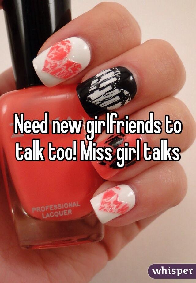 Need new girlfriends to talk too! Miss girl talks