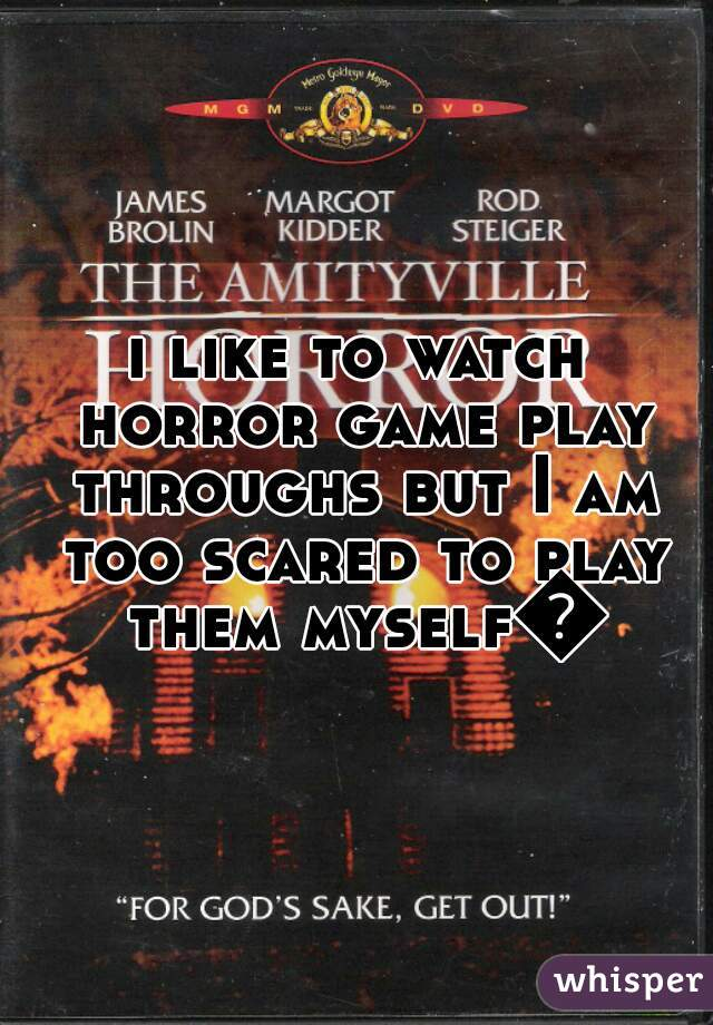 i like to watch horror game play throughs but I am too scared to play them myself😨