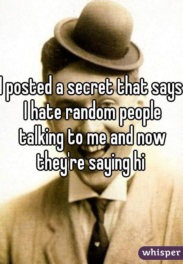 I posted a secret that says I hate random people talking to me and now they're saying hi