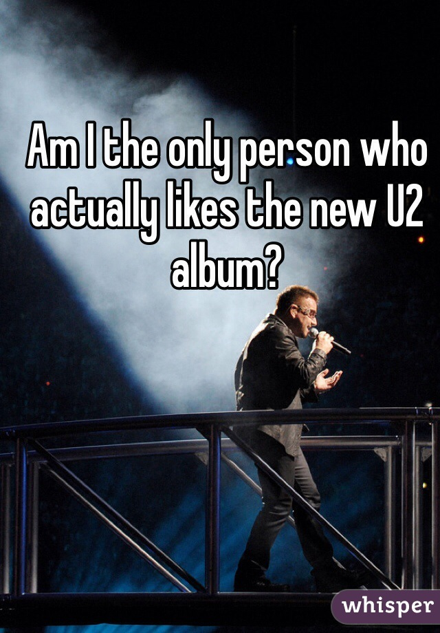 Am I the only person who actually likes the new U2 album?