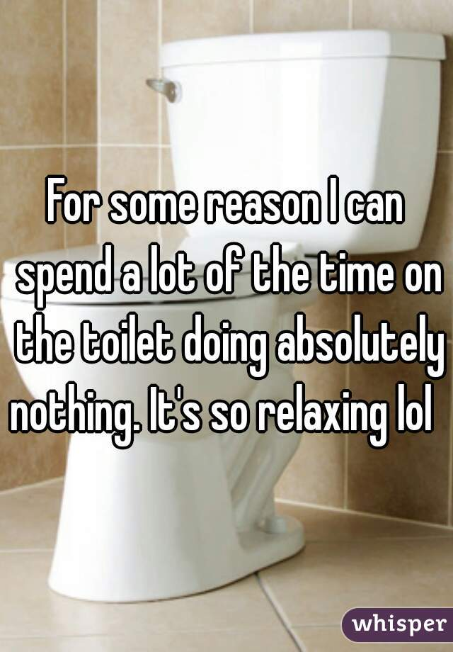 For some reason I can spend a lot of the time on the toilet doing absolutely nothing. It's so relaxing lol