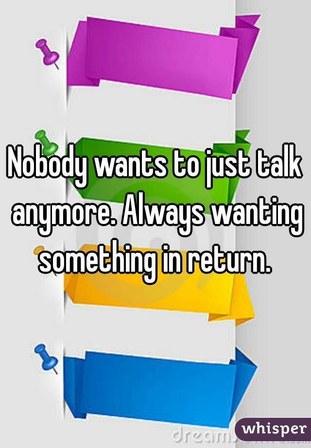 Nobody wants to just talk anymore. Always wanting something in return.