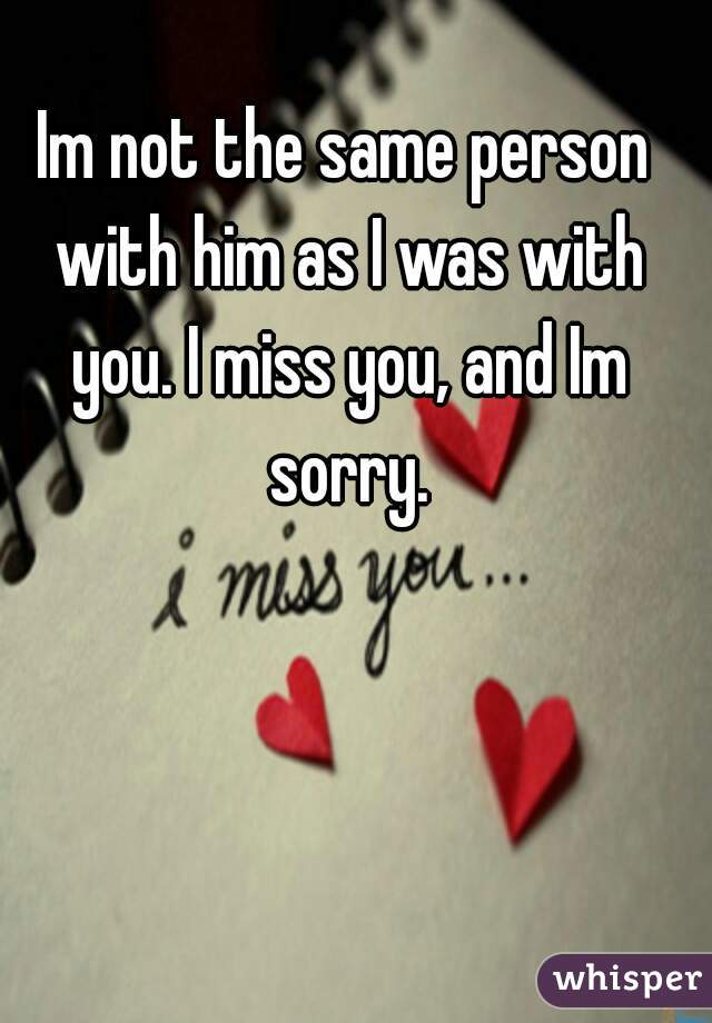 Im not the same person with him as I was with you. I miss you, and Im sorry.