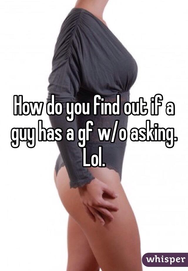 How do you find out if a guy has a gf w/o asking. Lol.