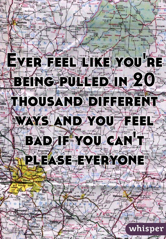 Ever feel like you're being pulled in 20 thousand different ways and you  feel bad if you can't please everyone