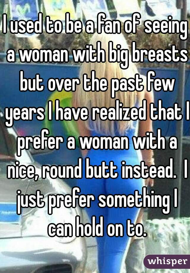 I used to be a fan of seeing a woman with big breasts but over the past few years I have realized that I prefer a woman with a nice, round butt instead.  I just prefer something I can hold on to.