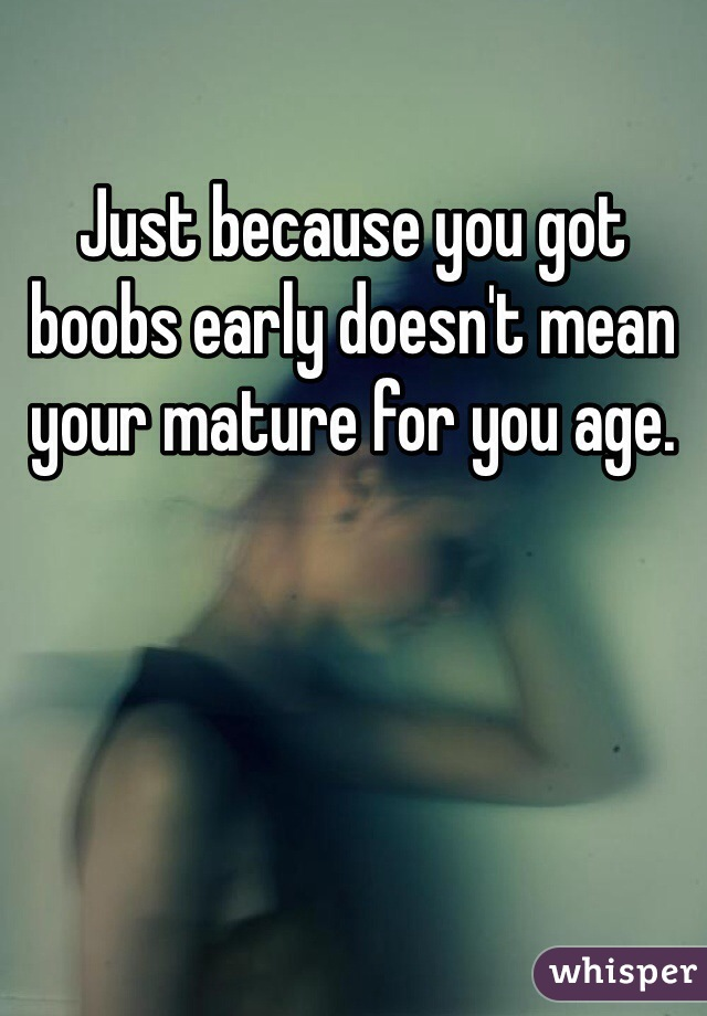 Just because you got boobs early doesn't mean your mature for you age.