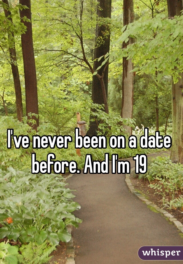 I've never been on a date before. And I'm 19