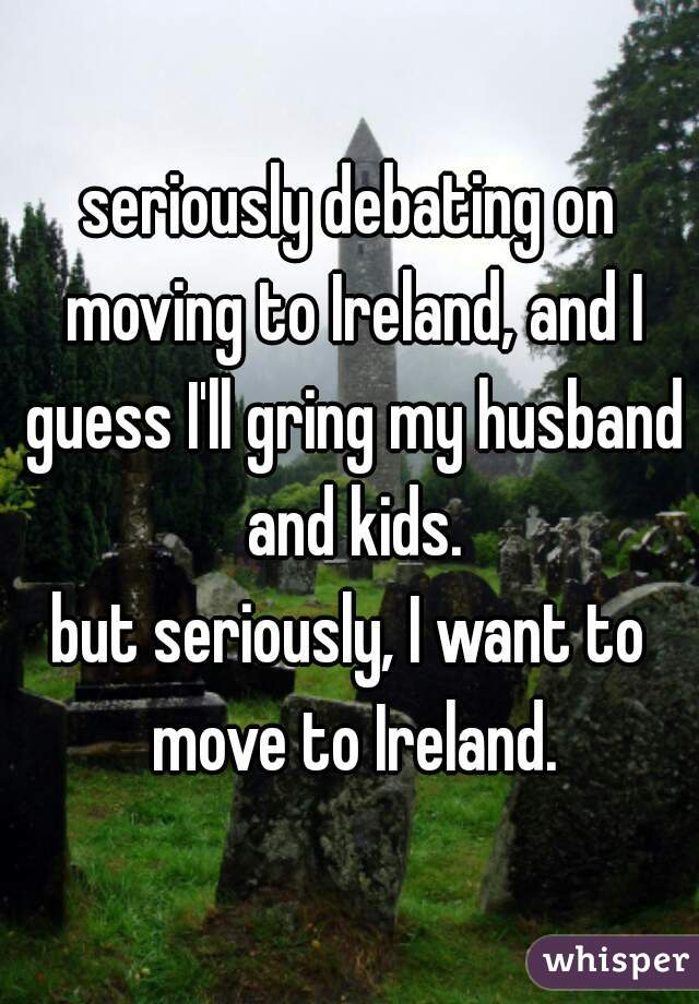 seriously debating on moving to Ireland, and I guess I'll gring my husband and kids. but seriously, I want to move to Ireland.