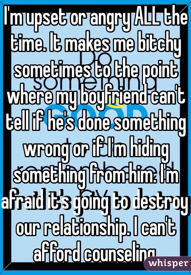 I'm upset or angry ALL the time. It makes me bitchy sometimes to the point where my boyfriend can't tell if he's done something wrong or if I'm hiding something from him. I'm afraid it's going to destroy our relationship. I can't afford counseling.