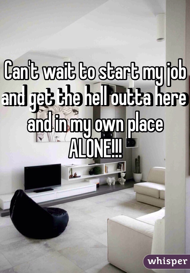 Can't wait to start my job and get the hell outta here and in my own place ALONE!!!