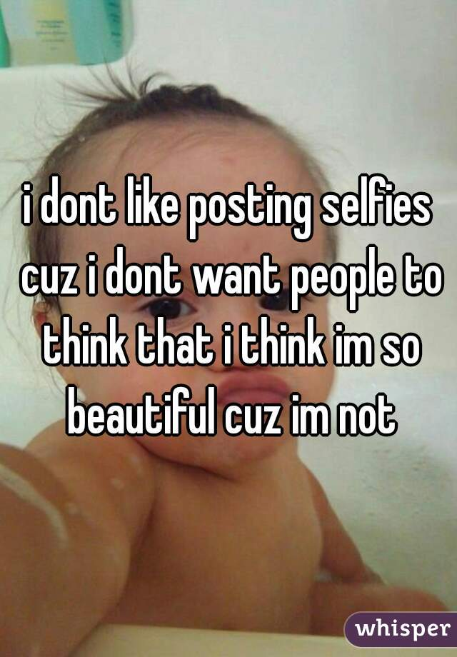 i dont like posting selfies cuz i dont want people to think that i think im so beautiful cuz im not