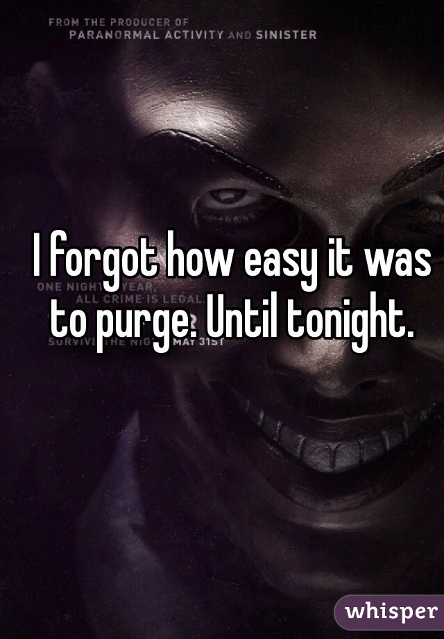 I forgot how easy it was to purge. Until tonight.