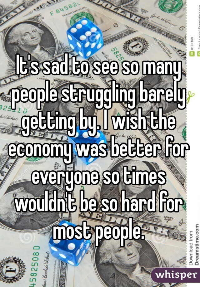 It's sad to see so many people struggling barely getting by. I wish the economy was better for everyone so times wouldn't be so hard for most people.