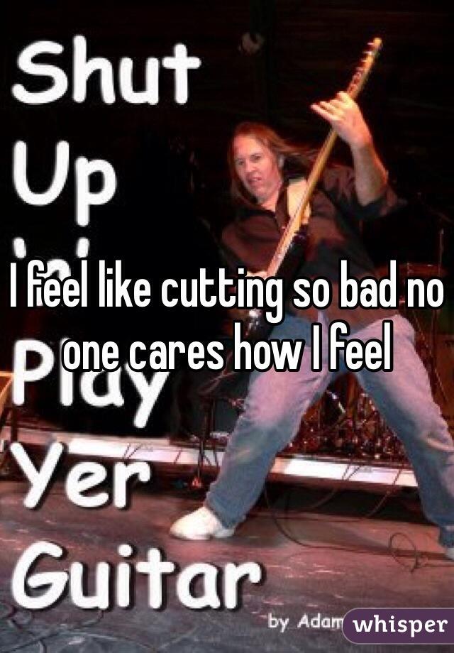 I feel like cutting so bad no one cares how I feel