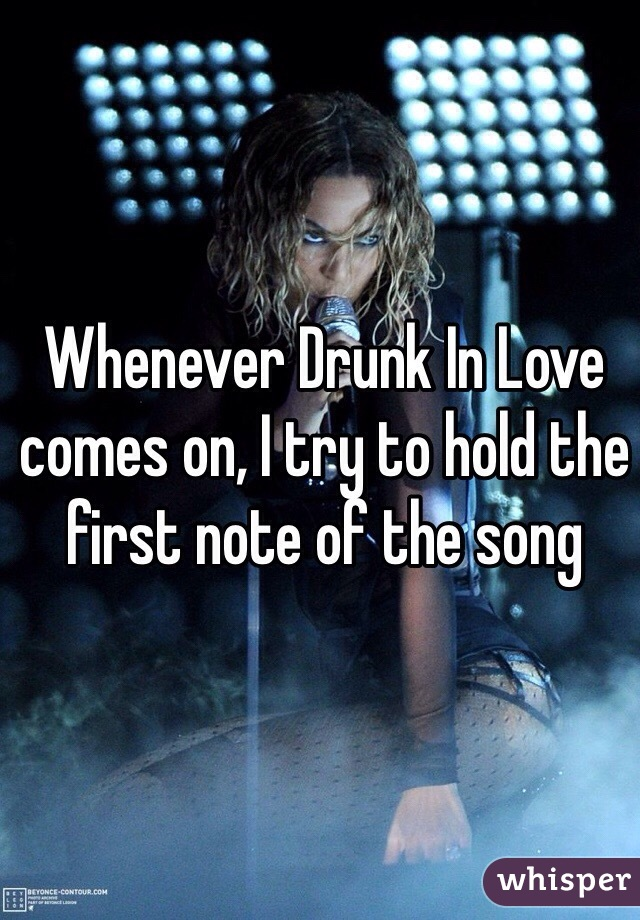 Whenever Drunk In Love comes on, I try to hold the first note of the song