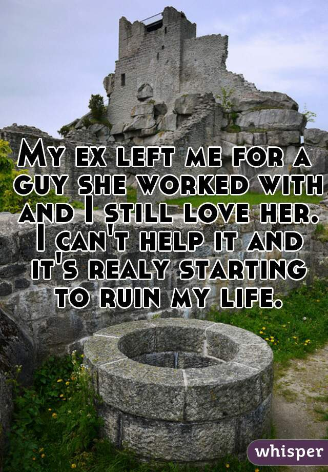 My ex left me for a guy she worked with and I still love her. I can't help it and it's realy starting to ruin my life.