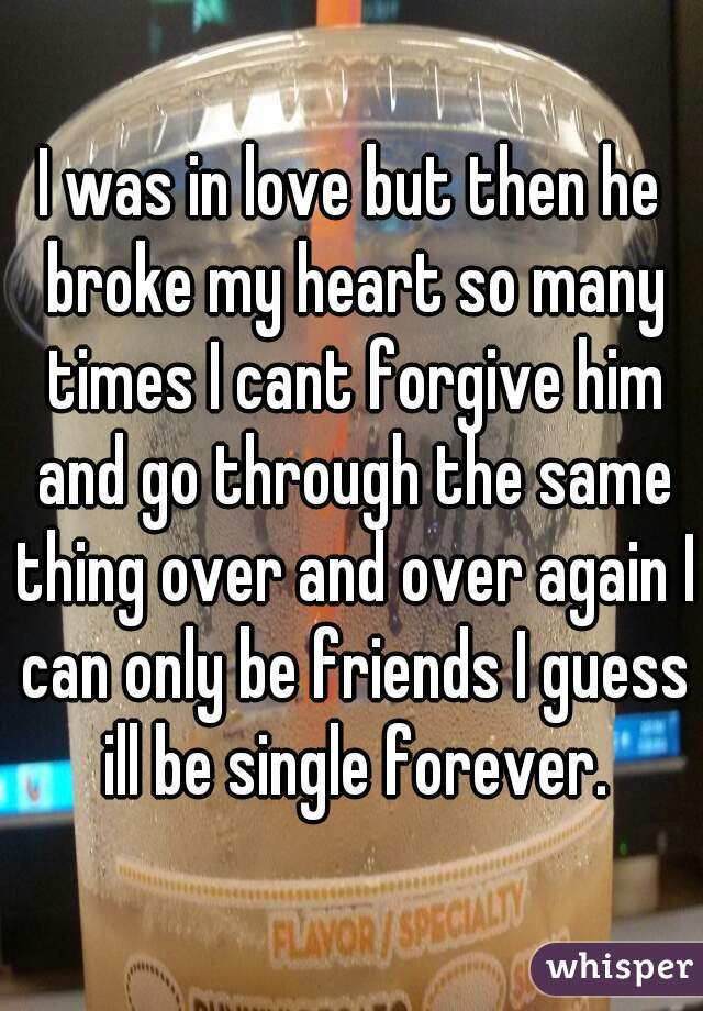 I was in love but then he broke my heart so many times I cant forgive him and go through the same thing over and over again I can only be friends I guess ill be single forever.