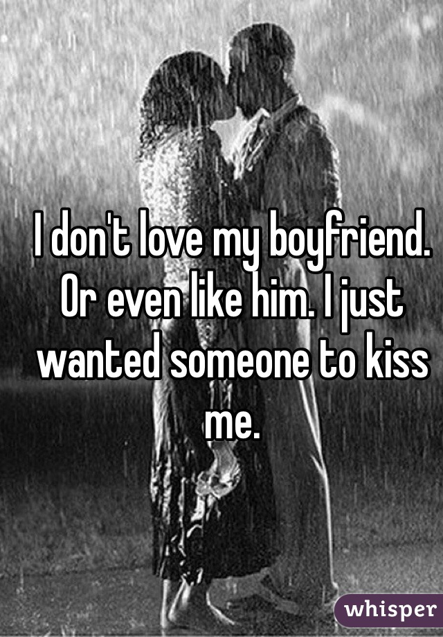 I don't love my boyfriend. Or even like him. I just wanted someone to kiss me.