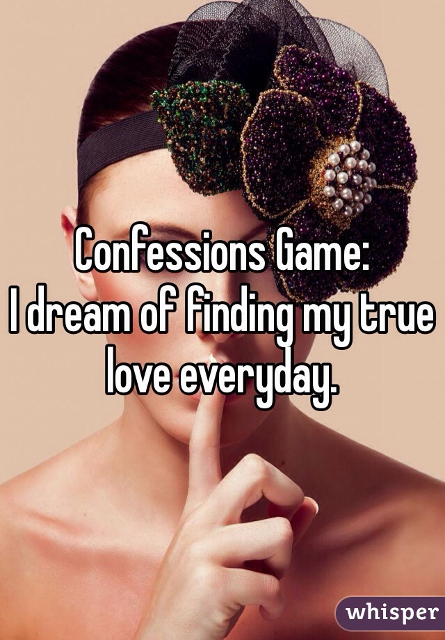 Confessions Game:  I dream of finding my true love everyday.