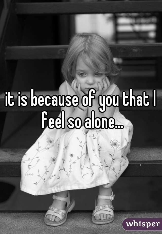it is because of you that I feel so alone...