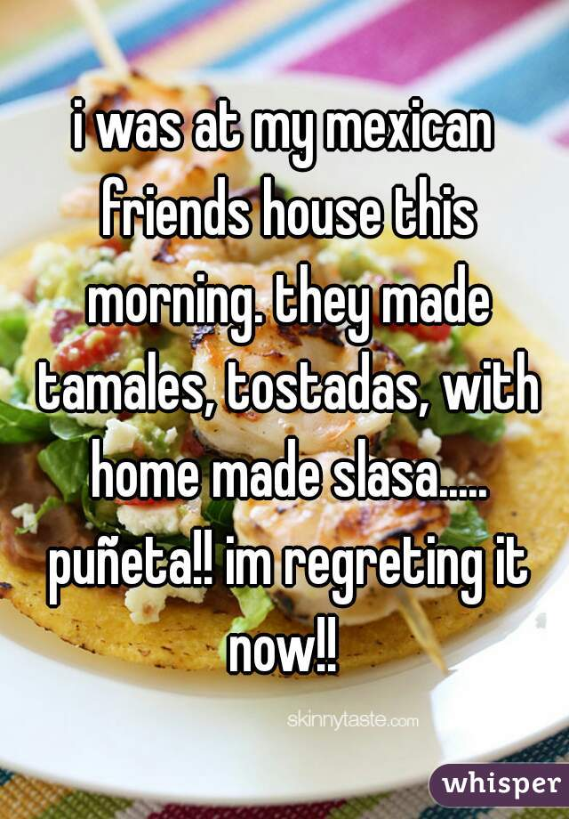 i was at my mexican friends house this morning. they made tamales, tostadas, with home made slasa..... puñeta!! im regreting it now!!