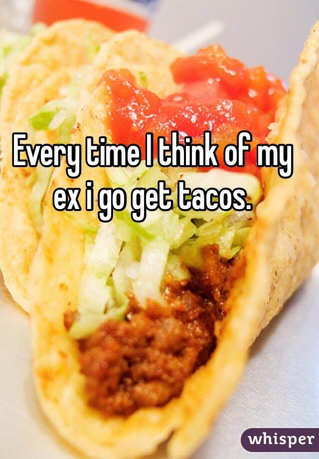 Every time I think of my ex i go get tacos.