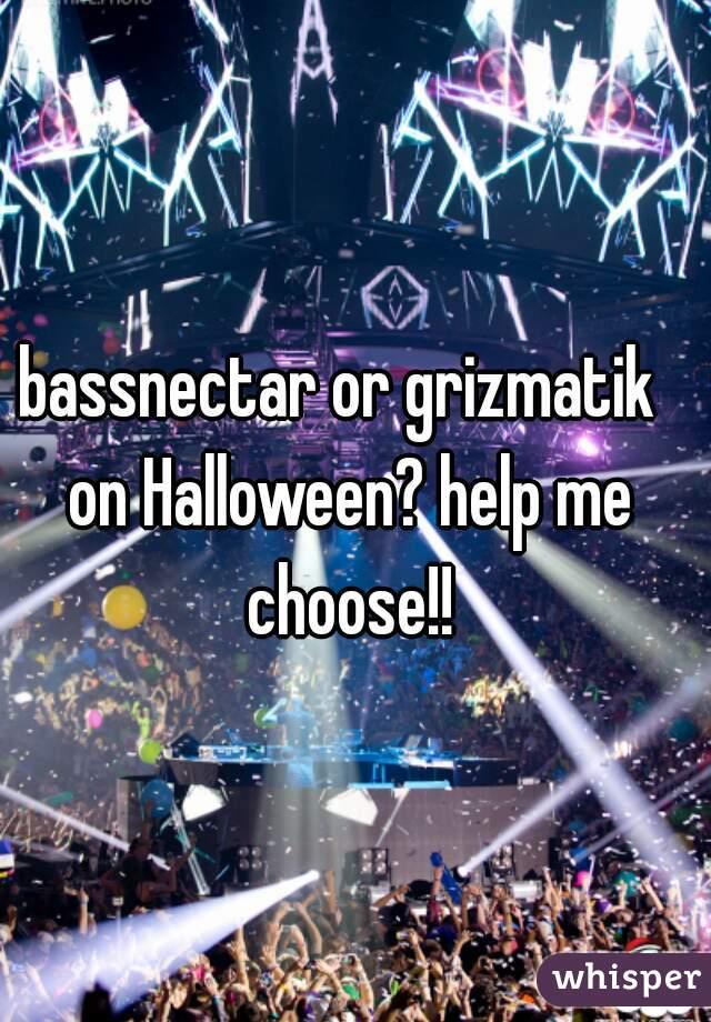 bassnectar or grizmatik  on Halloween? help me choose!!