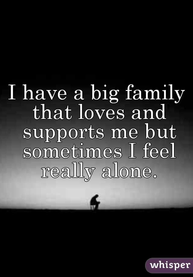 I have a big family that loves and supports me but sometimes I feel really alone.