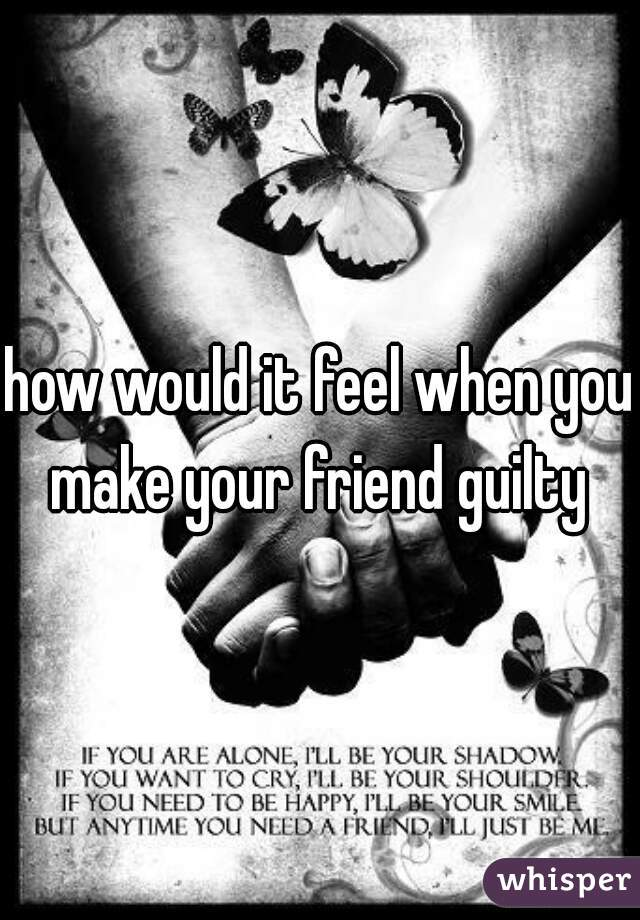how would it feel when you make your friend guilty