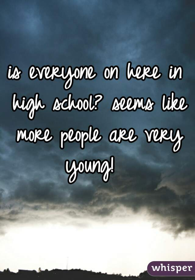 is everyone on here in high school? seems like more people are very young!