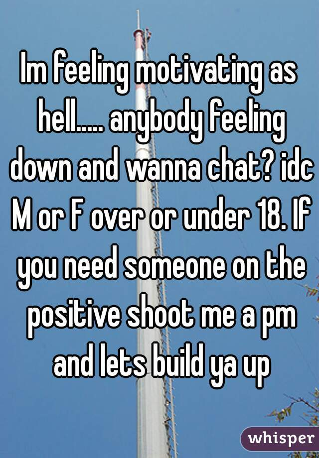 Im feeling motivating as hell..... anybody feeling down and wanna chat? idc M or F over or under 18. If you need someone on the positive shoot me a pm and lets build ya up
