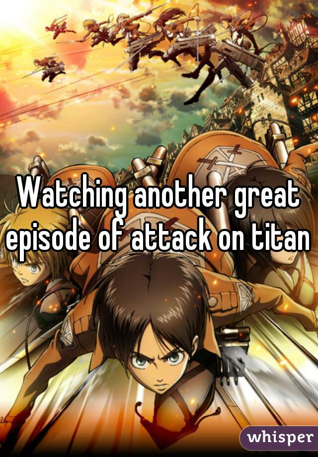 Watching another great episode of attack on titan