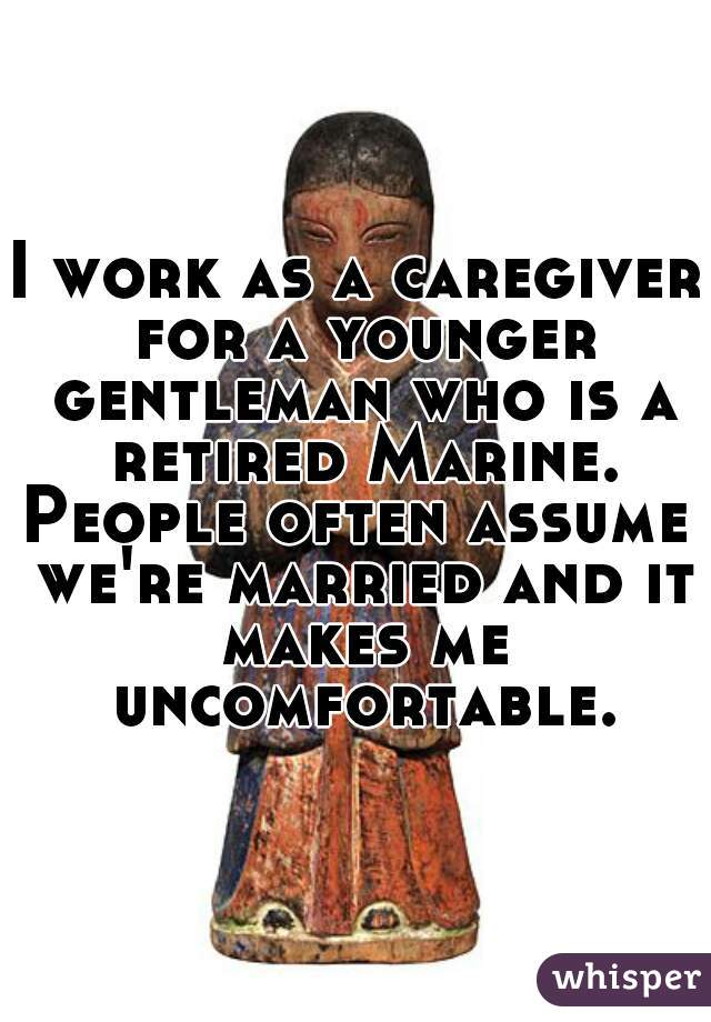 I work as a caregiver for a younger gentleman who is a retired Marine.  People often assume we're married and it makes me uncomfortable.