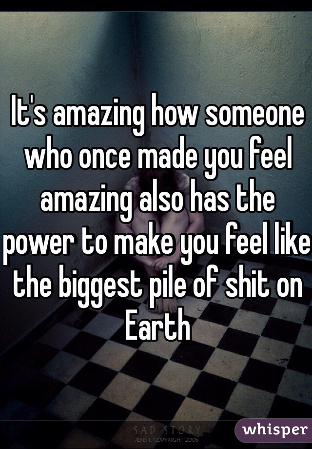 It's amazing how someone who once made you feel amazing also has the power to make you feel like the biggest pile of shit on Earth