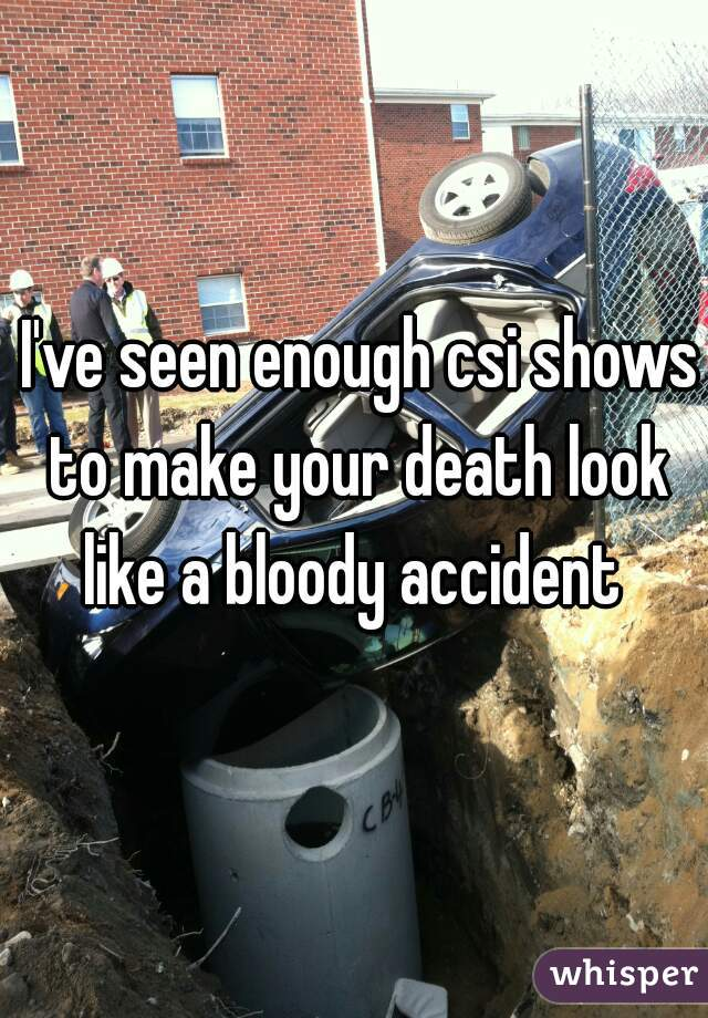 I've seen enough csi shows to make your death look like a bloody accident