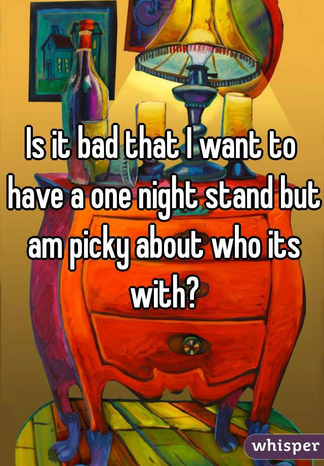Is it bad that I want to have a one night stand but am picky about who its with?