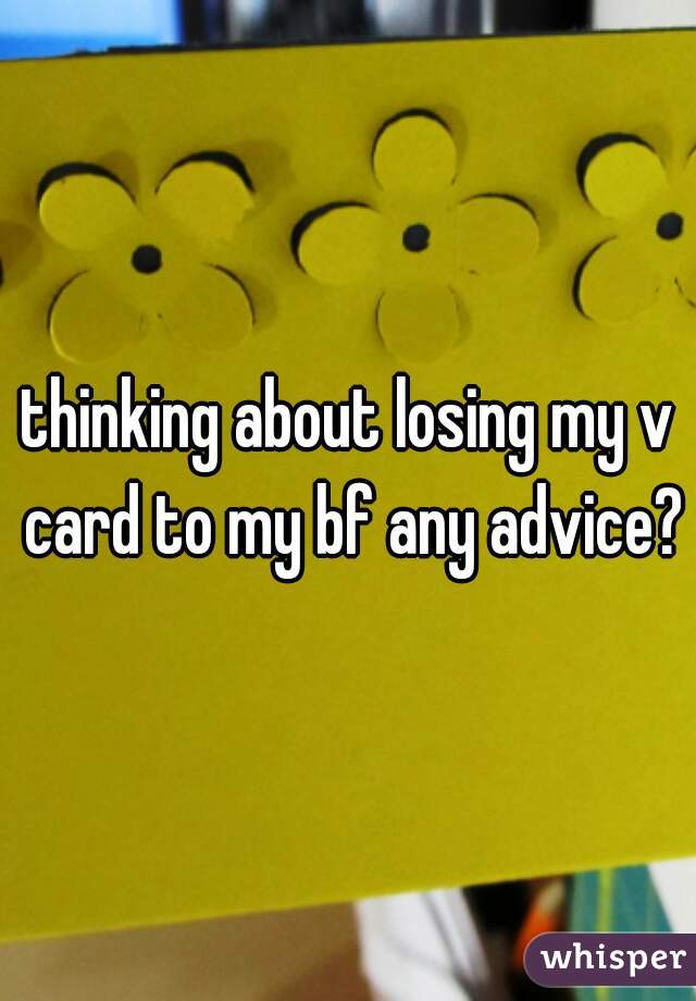 thinking about losing my v card to my bf any advice?